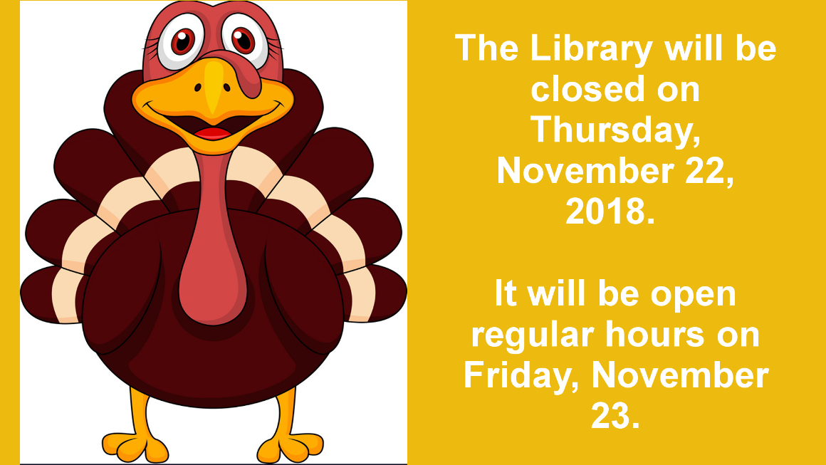 The library will be closed Thursday, November 22, 2018 for Thanksgiving. It will be open regular hours on Friday, November 23.