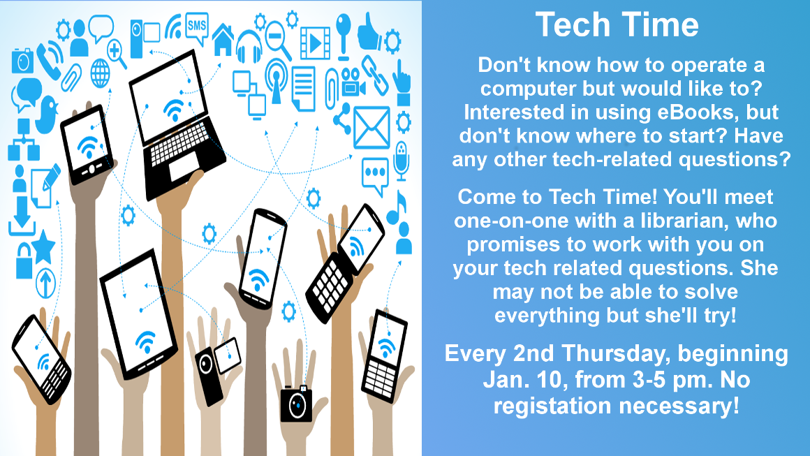 Don't know how to use a computer or the library's eBook services but would like to? Come to Tech Time, where you'll meet one-on-one with a librarian. She may not be able to solve everything, but she promises to try! Every 2nd Thursday from 3-5 pm, beginning January 10. No registration necessary.