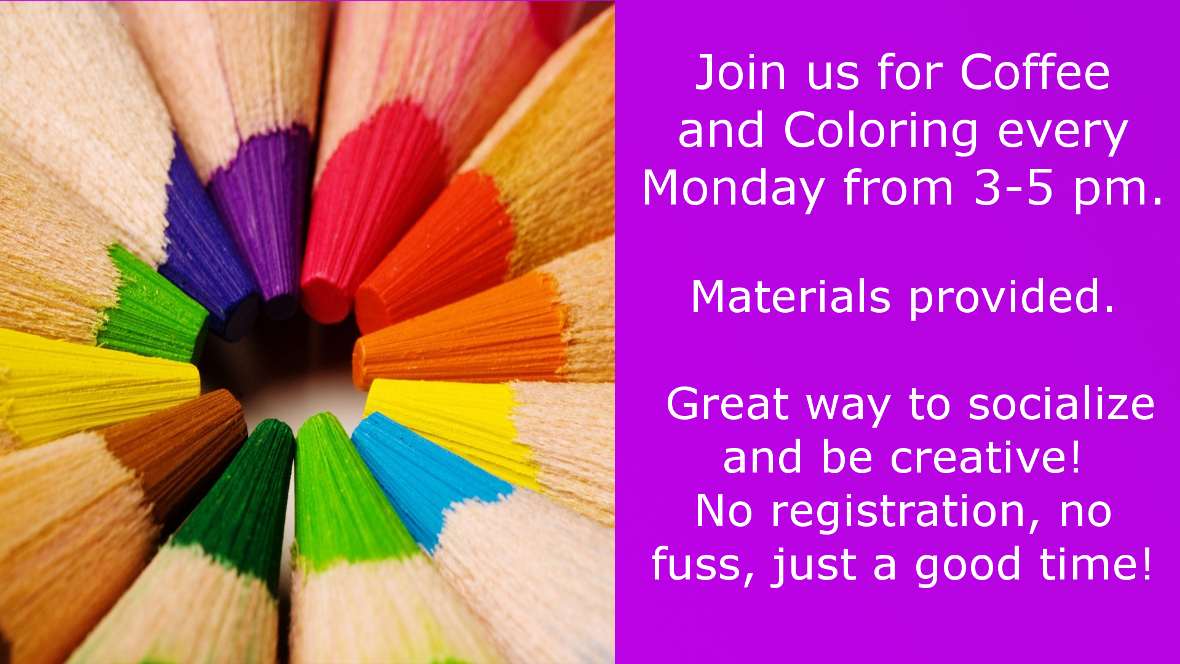 Join us for Coffee and Coloring every Monday from 3-5 pm. Materials and coffee provided. Great way to socialize and be creative. No registration, no fuss, just a good time!