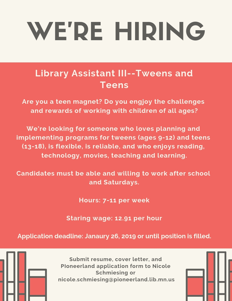 The Library is looking for Library Assistant III to plan and implement programs for our teens and tweens (ages 9-18), is flexible, is reliable, and who enjoys reading, technology, and learning. Candidates must be willing to work after school and Saturdays. This position is 7-11 hours per week. Starting wage is 12.91 per hour. Submit applications to Nicole Schmiesing until January 26, 2019 or until position is filled.
