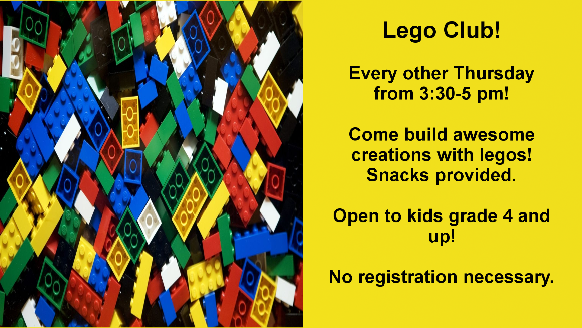 Lego Club. Every other Thursday from 3:30-5. Create awesome lego creations and get a snack. Open to kids grade 4 and up! No registration necessary!