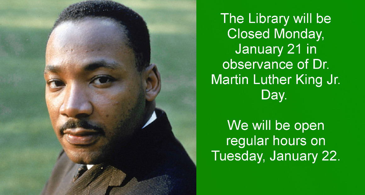 The Library will be closed on Monday, January 21 in honor of Dr. Martin Luther King Jr. Day.
