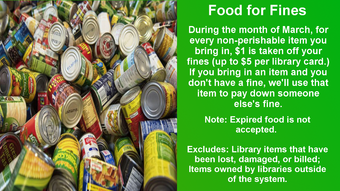 During the month of March, we are offering a food for fines program. If you bring in a non-perishable food shelf item, we will take $1 off of your fines, up to $5. We will also have a pay it forward box, where if you bring in an item and do not have a fine, we will pass that onto someone who does.
