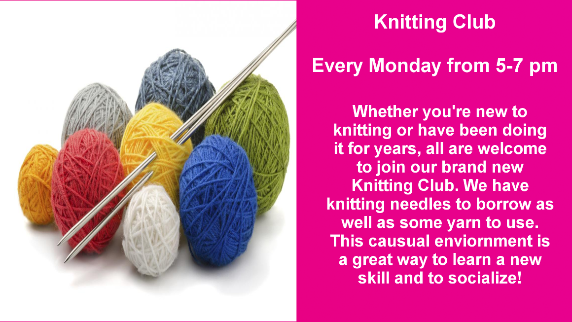 We are starting a Knitting Club that will meet every Monday from 5-7 pm. This group is open to both novices and experienced knitters. The library has Knitting needles to borrow as well as yarn to use.