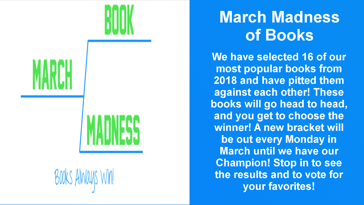 We have pitted 16 of our most popular books from 2018 against each other to determine who will be our library's champion, determined by you. The book with the highest votes will move onto the next round. New brackets released every Monday, beginning Monday, March 4 and every will until we have our winner.