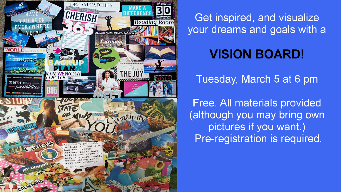 Get inspired and visualize your dreams and goals with a vision board! Tuesday, March 5 at 6 pm. Pre-registration is required.