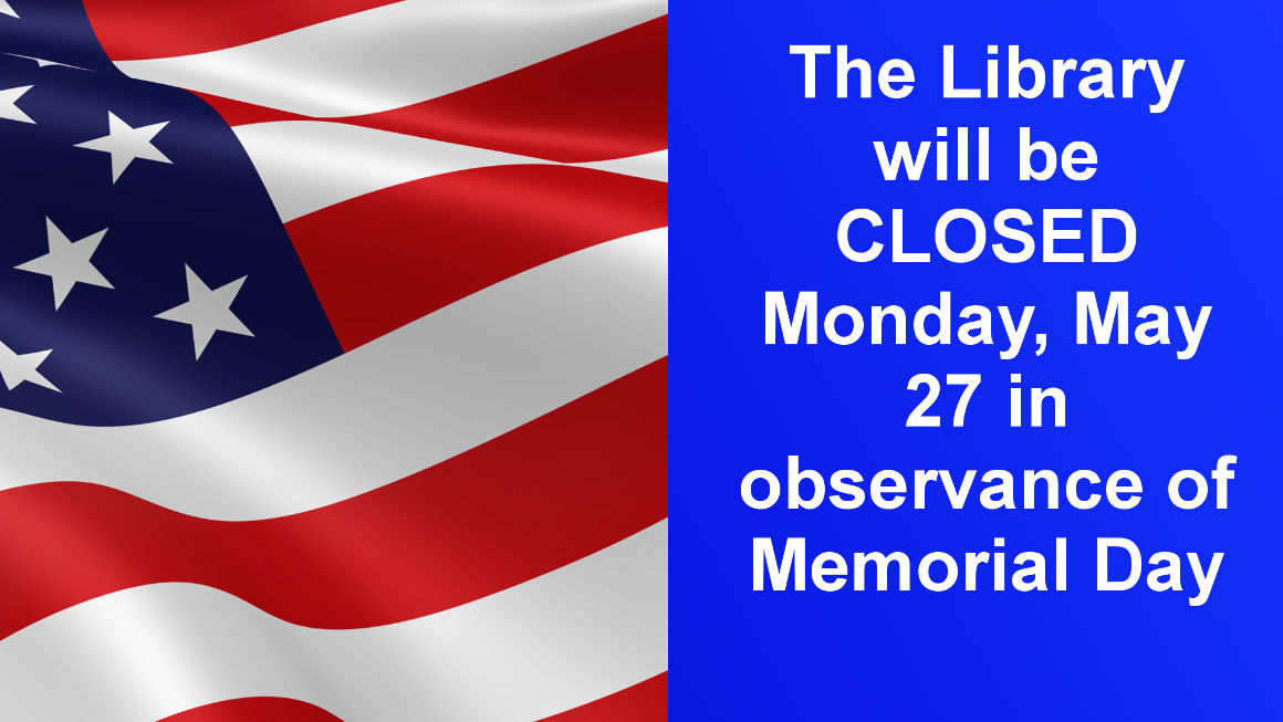 The library will be closed on Monday, May 27 for Memorial Day. We will be open our normal business hours on Saturday, May 25 and Tuesday, May 28. Thank you.