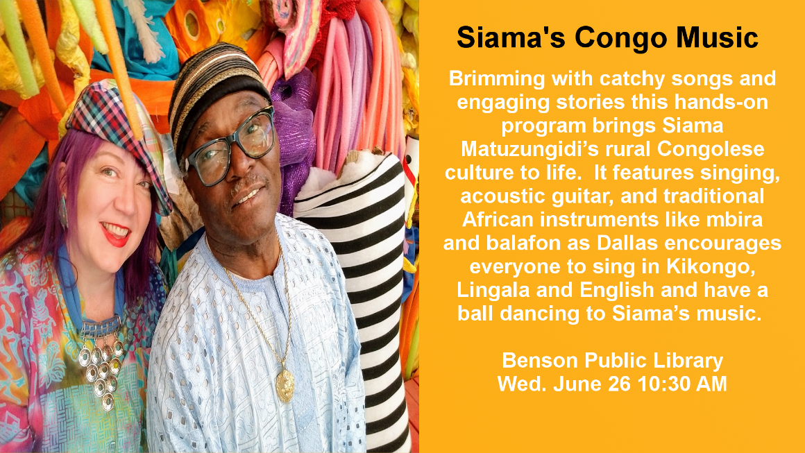 Come join us for singing and dancing to up-beat songs and catchy songs during Siama's Congo Music. This Legacy funded event features acoustic guitar and traditional African instruments like mbira and balafon and singing in Kikongo, Lingala, and English. This program is geared for children, but everyone has a good time. Wednesday, June 26th 10:30 AM.