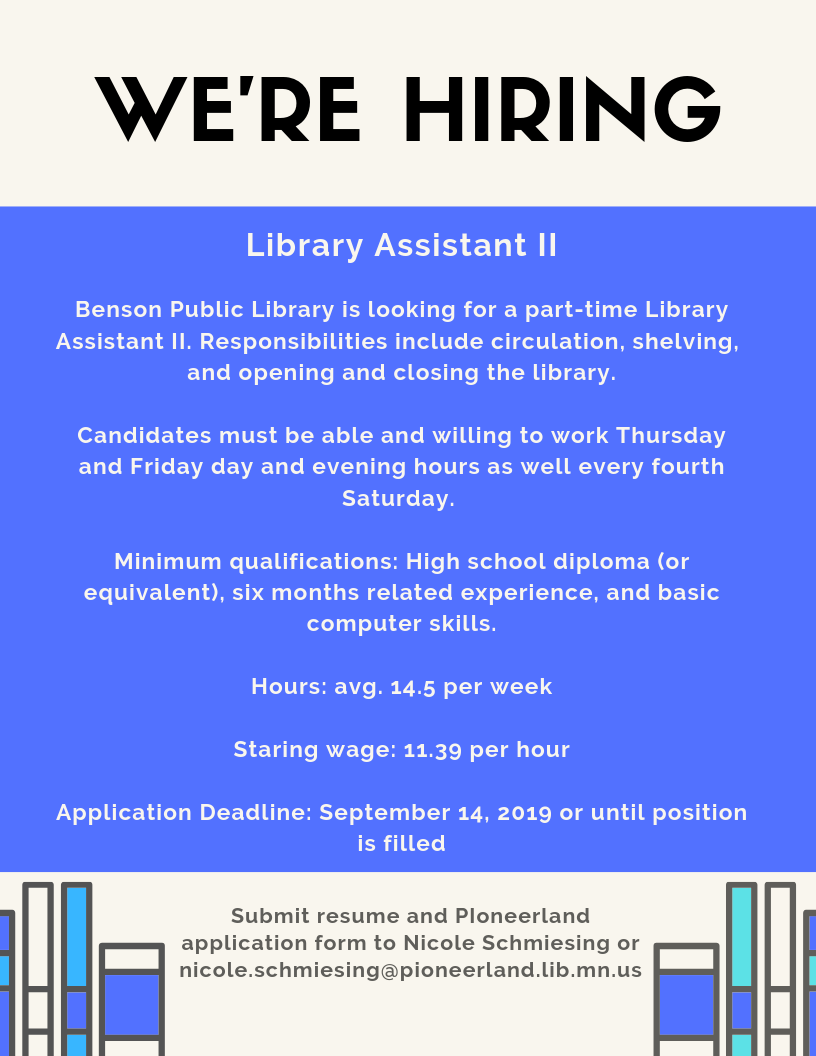 Benson Public Library is looking for a Library Assistant II. Responsibilities include circulation duties, opening and closing the library, and shelving. Candidates must have flexible schedule and ability to work Thursday and Friday day and evening hours and every 4th Saturday. Minimum requirements: high school diploma or equivalent and basic computer skills. Starting wage $11.39 per hour. Average 14.5 hours per hour. To apply submit application form and resume to Nicole Schmiesing at the library or by email at nicole.schmiesing@pioneerland.lib.mn.us. Applications accepted until September 14, 2019 or until position is filled.