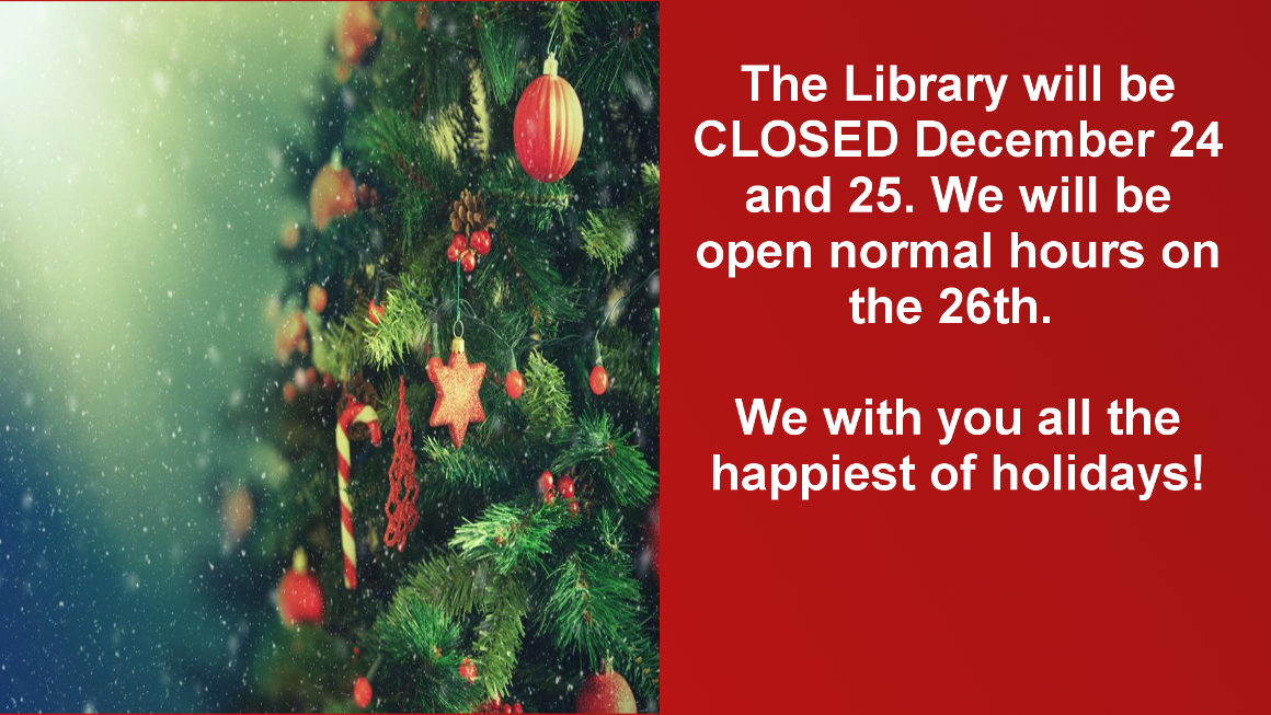 The library will be Closed December 24 and 25 for Christmas. We will be open usual hours on December 26.