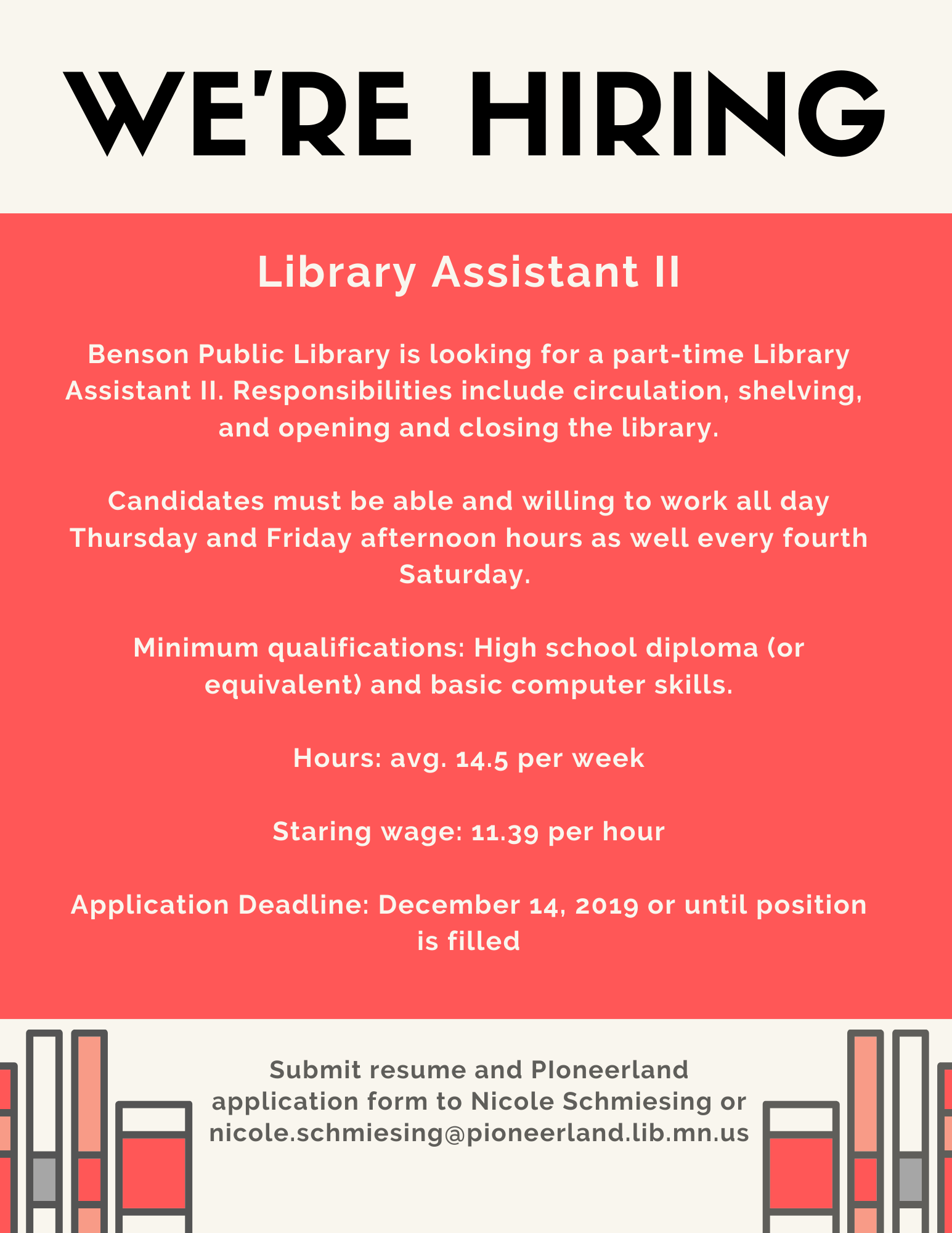 We're Hiring for a Library Assistant II. Minimum qualifications: high school diploma and basic computer skills. Starting wage: $11.39 To apply, submit resume and application form to Nicole Schmiesing at the Benson Library or email her at nicole.schmiesing@pioneerland.lib.mn.us. Applications accepted until December 14 or until position is filled.