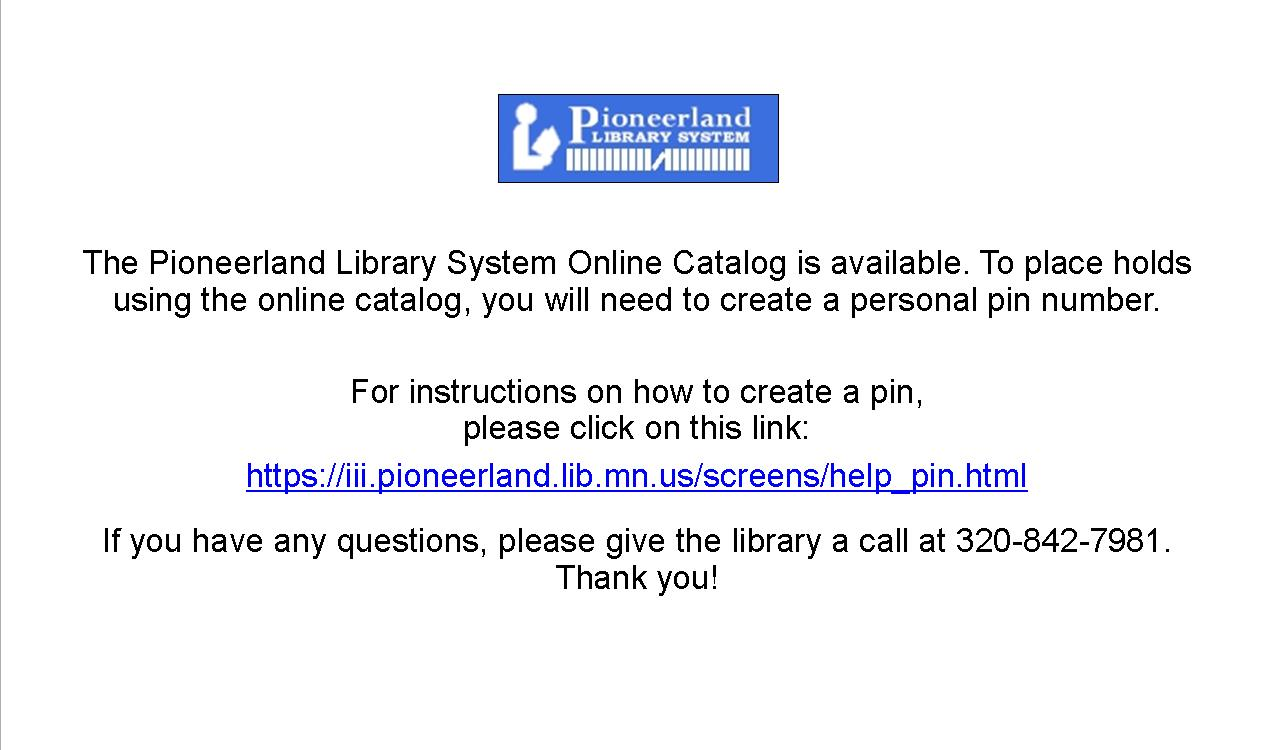 The Pionneerland Library System Online Catalog is available. You will need a PIN to place holds and to view your record. For instructions on how to create a PIN, go to https://iii.pioneerland.lib.mn.us/screens/help_pin.html. If you have any questions, give the library a call at 320-842-7981. Thank you!