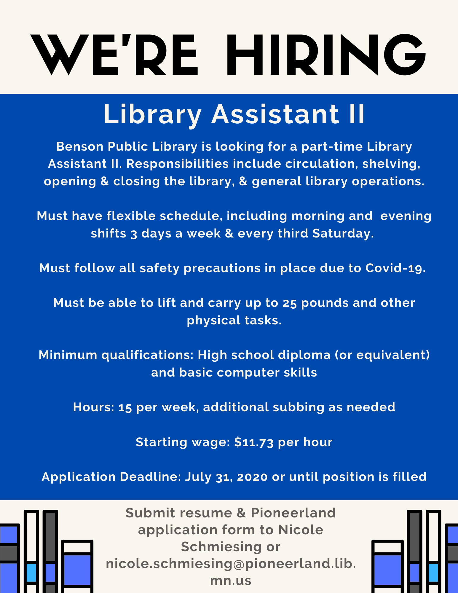 We are hiring a Library Assistant II. 15 hours per week. Responsibilities include circulation, shelving, opening and closing the library, and general library operations. Candidates must have flexible schedule and be able to work morning and evening shifts 3 days a week and every 3rd Saturday. Candidates must be willing to follow all safety precautions in place due to Covid-19 and must be able to lift an carry up to 25 pounds and other physical tasks. Minimum Qualifications: High school diploma and basic computer skills. Starting wage $11.73 per hour. Send Pioneerland Application form and resume to Nicole Schmiesing at nicole.schmiesing@pioneerland.lib.mn.us before July 31,2020