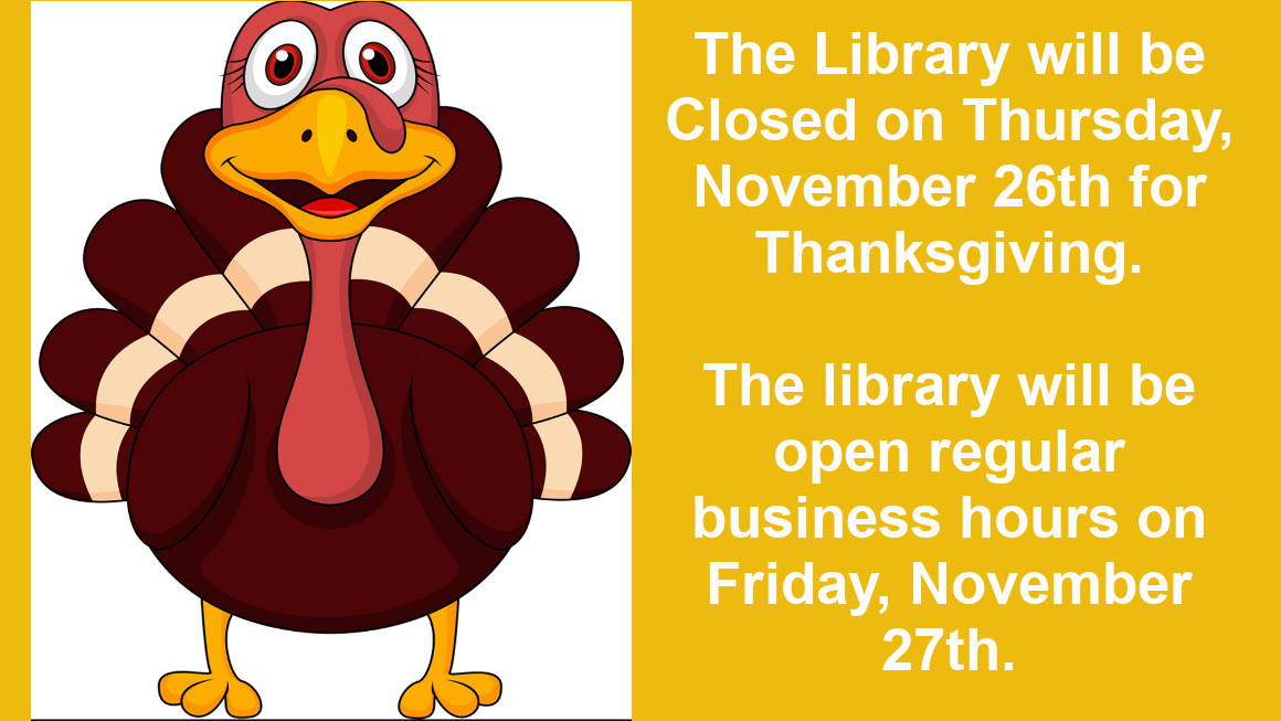 The library will be Closed on Thursday, November 26th for Thanksgiving. We will be open our regular hours on Friday, November 27th.