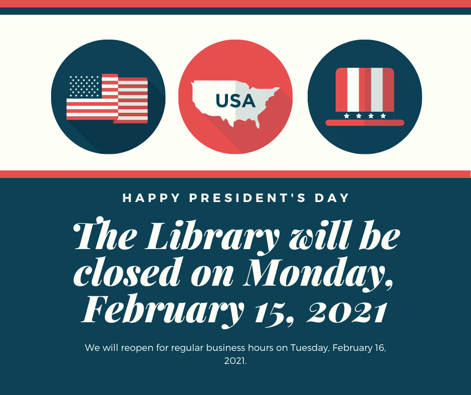 The library will be closed on Monday, February 15, 2021 for President's Day. We will be open our normal business hours on Tuesday, February 16.