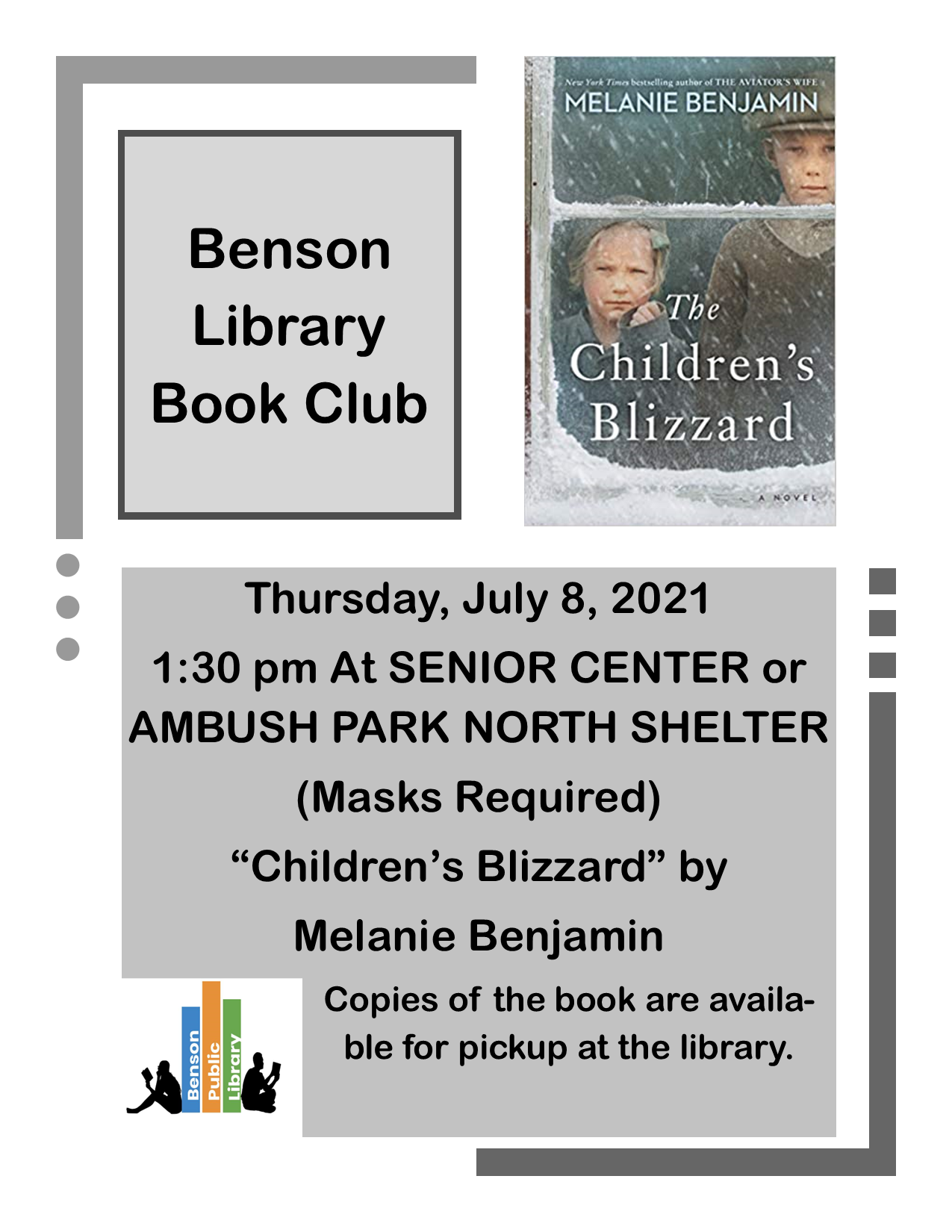 Join us on Thursday, July 8th at 1:30 for book club. We will be meeting either at the Senior Center or the North Shelter of Ambush Park. The book is 'The Children's Blizzard' by Melanie Benjamin. Copies are available for pick up at the library.